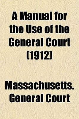 A Manual for the Use of the General Court (1912) (Paperback): Massachusetts General Court
