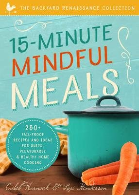 15-Minute Mindful Meals - 250+ Recipes and Ideas for Quick, Pleasurable & Healthy Home Cooking (Paperback): Caleb Warnock, Lori...