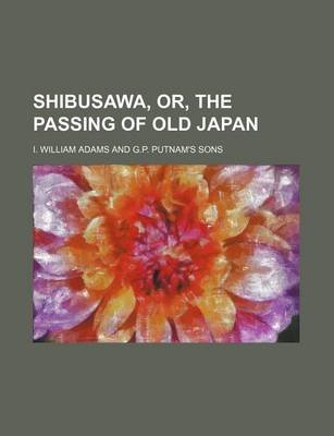 Shibusawa, Or, the Passing of Old Japan (Paperback): I. William Adams