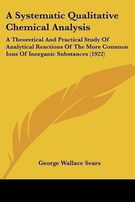 A Systematic Qualitative Chemical Analysis - A Theoretical and Practical Study of Analytical Reactions of the More Common Ions...