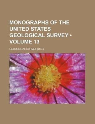 Monographs of the United States Geological Survey (Volume 13) (Paperback): Geological Survey