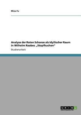 Analyse Der Roten Schanze ALS Idyllischer Raum in Wilhelm Raabes Stopfkuchen (German, Paperback): Mina Fu