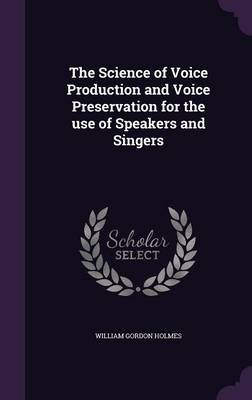 The Science of Voice Production and Voice Preservation for the Use of Speakers and Singers (Hardcover): William Gordon Holmes