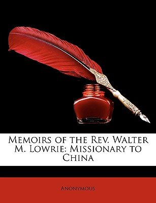 Memoirs of the REV. Walter M. Lowrie - Missionary to China (Paperback): Anonymous