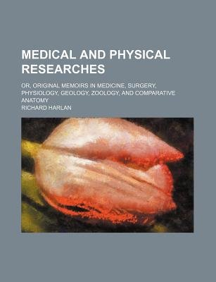 Medical and Physical Researches; Or, Original Memoirs in Medicine, Surgery, Physiology, Geology, Zoology, and Comparative...