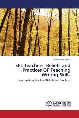 Efl Teachers' Beliefs and Practices of Teaching Writing Skills (Paperback): Mulugeta Habtamu