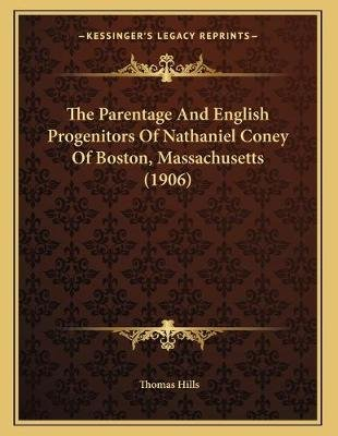 The Parentage and English Progenitors of Nathaniel Coney of Boston, Massachusetts (1906) (Paperback): Thomas Hills