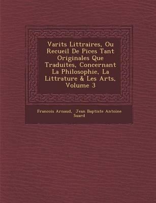 Vari T S Litt Raires, Ou Recueil de Pi Ces Tant Originales Que Traduites, Concernant La Philosophie, La Litt Rature & Les Arts,...