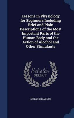 Lessons in Physiology for Beginners Including Brief and Plain Descriptions of the Most Important Parts of the Human Body and...