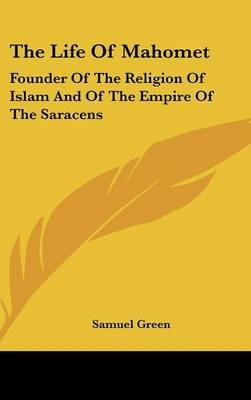 The Life of Mahomet - Founder of the Religion of Islam and of the Empire of the Saracens (Hardcover): Samuel Green