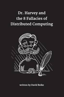 Dr. Harvey and the 8 Fallacies of Distributed Computing (Paperback): David Boike