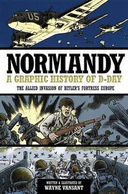 Normandy - A Graphic History of D-Day the Allied Invasion of Hitler's Fortress Europe (Paperback): Wayne Vansant