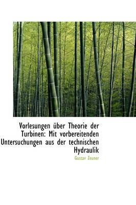 Vorlesungen Uber Theorie Der Turbinen - Mit Vorbereitenden Untersuchungen Aus Der Technischen Hydraul (Paperback): Gustav Zeuner