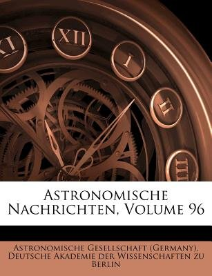Astronomische Nachrichten, Volume 96 (German, Paperback): Astronomische Gesellschaft (Germany)