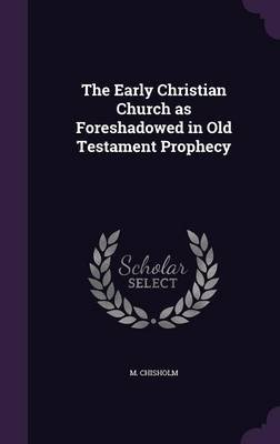 The Early Christian Church as Foreshadowed in Old Testament Prophecy (Hardcover): M. Chisholm