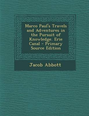 Marco Paul's Travels and Adventures in the Pursuit of Knowledge. Erie Canal - Primary Source Edition (Paperback): Jacob...