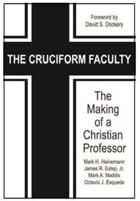 The Cruciform Faculty - The Making of a Christian Professor (Paperback): Mark H. Heinemann, James R Estep, Mark A. Maddix,...