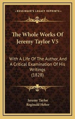 The Whole Works of Jeremy Taylor V5 - With a Life of the Author, and a Critical Examination of His Writings (1828) (Hardcover):...