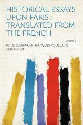 Historical Essays Upon Paris - Translated from the French Volume 1 (Paperback): M. De Saint-Foix