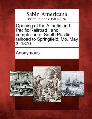 Opening of the Atlantic and Pacific Railroad - And Completion of South Pacific Railroad to Springfield, Mo. May 3, 1870....