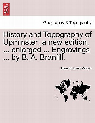 History and Topography of Upminster - A New Edition, ... Enlarged ... Engravings ... by B. A. Branfill. (Paperback): Thomas...