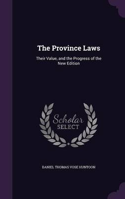 The Province Laws - Their Value, and the Progress of the New Edition (Hardcover): Daniel Thomas Vose Huntoon