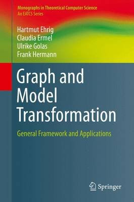 Graph and Model Transformation - General Framework and Applications (Hardcover, 1st ed. 2015): Hartmut Ehrig, Claudia Ermel,...
