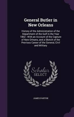 General Butler in New Orleans - History of the Administration of the Department of the Gulf in the Year 1862: With an Account...