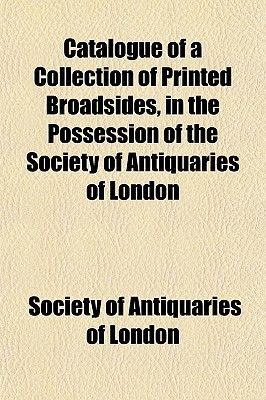 Catalogue of a Collection of Printed Broadsides, in the Possession of the Society of Antiquaries of London (Paperback): Society...