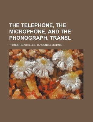 The Telephone, the Microphone, and the Phonograph. Transl (Paperback): Thodore Achille L. Du Moncel, Theodore Achille L. Du...