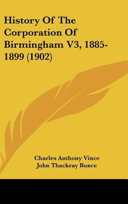 History of the Corporation of Birmingham V3, 1885-1899 (1902) (Hardcover): Charles Anthony Vince, John Thackray Bunce