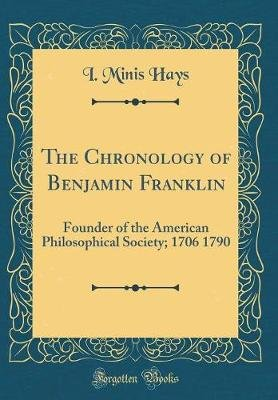 The Chronology of Benjamin Franklin - Founder of the American Philosophical Society; 1706 1790 (Classic Reprint) (Hardcover):...