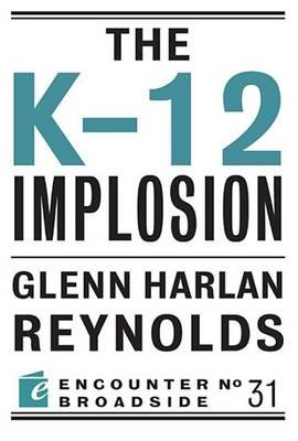 The K-12 Implosion (Electronic book text): Glenn Harlan Reynolds