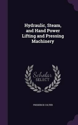 Hydraulic, Steam, and Hand Power Lifting and Pressing Machinery (Hardcover): Frederick Colyer