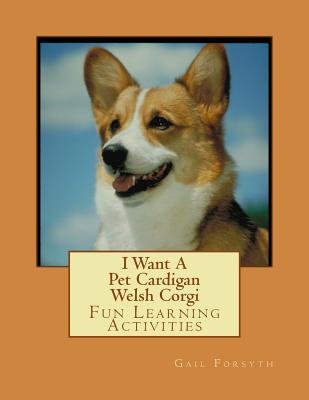 I Want a Pet Cardigan Welsh Corgi - Fun Learning Activities (Paperback): Gail Forsyth