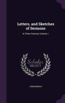 Letters, and Sketches of Sermons - In Three Volumes Volume 1 (Hardcover): John Murray