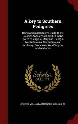 A Key to Southern Pedigrees - Being a Comprehensive Guide to the Colonial Ancestry of Families in the States of Virginia,...