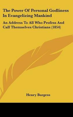 The Power of Personal Godliness in Evangelizing Mankind - An Address to All Who Profess and Call Themselves Christians (1854)...
