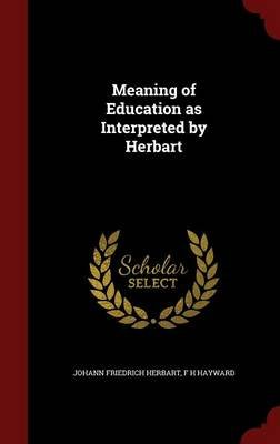Meaning of Education as Interpreted by Herbart (Hardcover): Johann Friedrich Herbart, F. H. Hayward