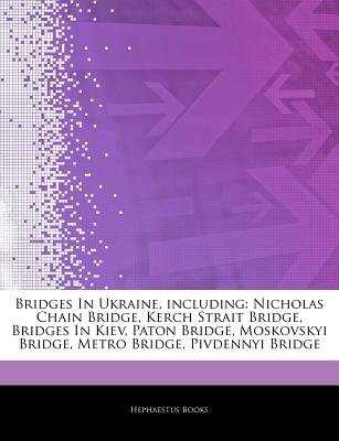 Articles on Bridges in Ukraine, Including - Nicholas Chain Bridge, Kerch Strait Bridge, Bridges in Kiev, Paton Bridge,...