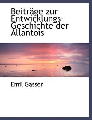 Beitrage Zur Entwicklungs-Geschichte Der Allantois (English, German, Paperback): Emil Gasser
