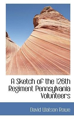 A Sketch of the 126th Regiment Pennsylvania Volunteers (Paperback): David Watson Rowe