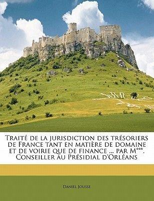 Traite de La Jurisdiction Des Tresoriers de France Tant En Matiere de Domaine Et de Voirie Que de Finance ... Par M***....