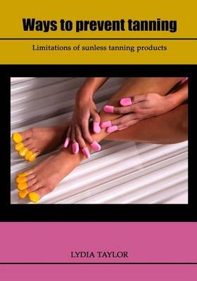 Ways to Prevent Tanning - Limitations of Sunless Tanning Products (Paperback): Lydia Taylor