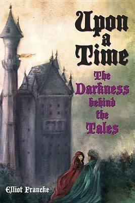Upon a Time - The Darkness Behind the Tales (Paperback): Elliot Francke