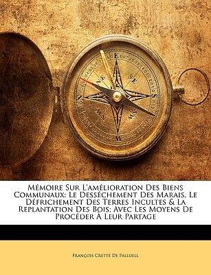 Memoire Sur L'Amelioration Des Biens Communaux - Le Dessechement Des Marais, Le Defrichement Des Terres Incultes & La...