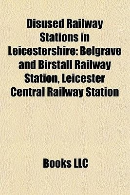 Disused Railway Stations in Leicestershire - Belgrave and Birstall Railway Station, Leicester Central Railway Station...