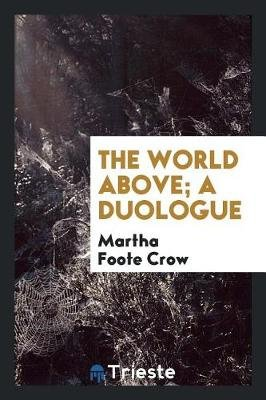 The World Above; A Duologue (Paperback): Martha Foote Crow
