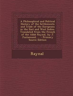 A Philosophical and Political History of the Settlements and Trade of the Europeans in the East and West Indies. Translated...