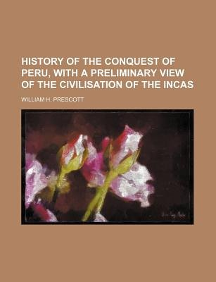 History of the Conquest of Peru, with a Preliminary View of the Civilisation of the Incas (Paperback): William H. Prescott